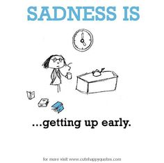 Sadness is, getting up so early. - Cute Happy Quotes