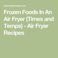 Frozen Foods In An Air Fryer (Times and Temps) - Air Fryer Recipes