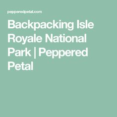 Backpacking Isle Royale National Park | Peppered Petal