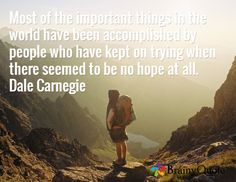 Most of the important things in the world have been accomplished by people who have kept on trying when there seemed to be no hope at all. Dale Carnegie