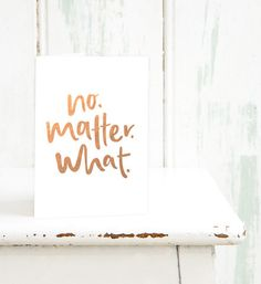 No. Matter. What. // Rose Gold Foiled Greeting Card