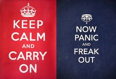 Keep Calm and Carry On. Now Panic and Freak Out