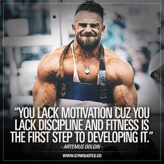 """Artemus Dolgin quote: """"You lack motivation cuz you lack discipline and fitness is the first step to developing it."""" Discipline is key. A lack of it leads most of the time to a lack of discipline. You have got to DO IT even if you lack motivation. Get in the gym or go to work even if you lack motivation. Get it done. Soon your motivation will feed on your discipline and vice versa. #bedisciplined #trainharder #workharder www.gymquotes.co"""
