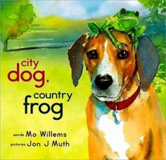 City Dog, Country Frog by Mo Willems   One pinner writes: A book B loves and makes grown ups cry. Gorgeous pictures. And, like the book, for us it is spring again. This book is so perfect.