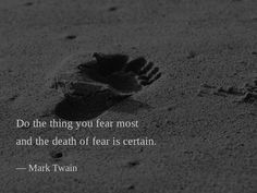 Do the thing you fear most and the death of fear is certain. —Mark Twain