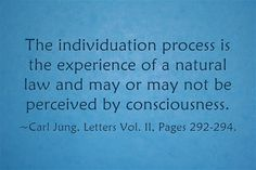 The individuation process is the experience of a natural law and may or may not be perceived by consciousness. ~Carl Jung, Letters Vol. II, Pages 292-294.