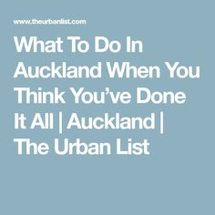 What To Do In Auckland When You Think You've Done It All   Auckland   The Urban List