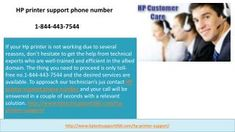 HP printer support phone number 1-844-443-7544 | Amazing Support  If your Hp printer is not working due to several reasons, don't hesitate to get the help from technical experts who are well-trained and efficient in the allied domain. The thing you need to proceed is only toll-free no.1-844-443-7544 and the desired services are available. To approach our technician's jus contact HP printer support phone number and your call will be answered in a couple of seconds with a relevant solution…
