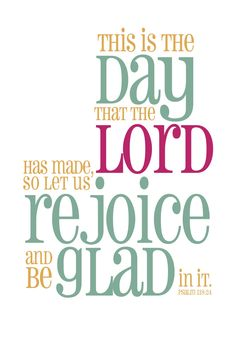 """This is the day which the Lord hath made; we will rejoice and be glad in it."" -Psalm 118:24 (KJV)"