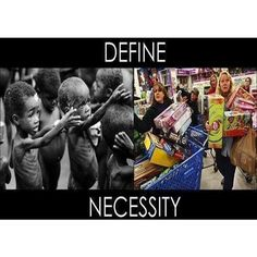 Define Necessity.  Sometimes when I look around my home I feel such shame. My furniture, electronics, cookware, etc are 10-15 yrs old, but still... I have so much stuff.