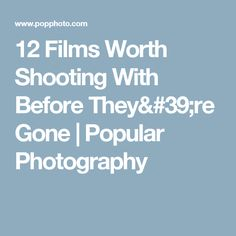 12 Films Worth Shooting With Before They're Gone | Popular Photography