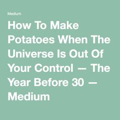 How To Make Potatoes When The Universe Is Out Of Your Control — The Year Before 30 — Medium
