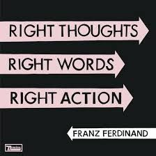 franz ferdinand right thoughts right words right action - Google Search