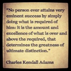 """""""No person ever attains very eminent success by simply doing what is required of him: it is the amount and excellence of what is over and above the required, that determines the greatness of ultimate distinction.""""    Charles Kendall Adams    #quotes #motivation #inspiration"""
