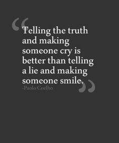 Telling the truth and making someone cry is better than telling a lie and making someone smile...