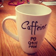 omg, i need this mug! translation for non medical people -it's a med order saying: Caffeine by mouth, every 4hrs as needed! YES!!!! @Julie Saylor  @Jillian Roth