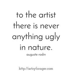 the artist there is never anything ugly in Nature. - Auguste Rodin, Rodin is generally considered one of the progenitors of modern sculpture, Gogh The Starry Night, Auguste Rodin, Modern Sculpture, Instagram Quotes, Painting Tips, Natural World, Art Quotes, Nature Quotes, Live Life