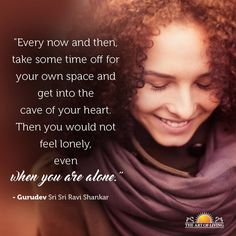 """""""Every now and then, take some time off for your own space and get into the cave of your heart. Then you would not feel lonely, even when you are alone."""" - Gurudev Sri Sri Ravi Shankar"""