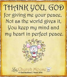 ✞♡✞ Thank You, God for giving me your peace, Not as the world gives it, You keep my mind and my heart in perfect peace. Amen...Little Church Mouse 11 May 2016 ✞♡✞