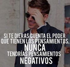 Si te dieras cuenta el poder que tienen los pensamientos, nunca tendrías pensamientos negativos.