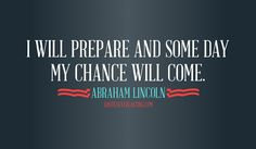 I will prepare and some day my chance will come -Abraham Lincoln quote