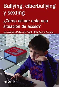 Bullying, ciberbullying y sexting : ¿cómo actuar ante una situación de acoso? / José Antonio Molina del Peral, Pilar Vecina Navarro