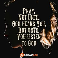 Pray, not until God hears you but until you listen to God