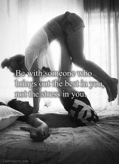Someone who brings out the best in you...not the stress in you
