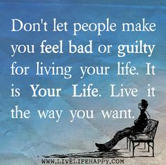 ... don't let people make you feel bad or guilty for living your life ... It is your life ... live it the way you want