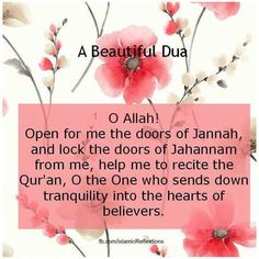 A beautiful du'a: O Allah! Open for me the doors of Jannah and lock the doors of Jahannam from me; help me to recite the Qur'an, O the One who sends down tranquility into the hearts of believers. Allah God, Allah Islam, Islam Quran, Doa Islam, Islam Muslim, Islamic Gifts, Islamic Dua, Islamic Quotes, Religious Quotes