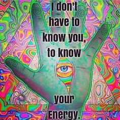 I dont have to know you to know your energy. And your energy tells me more about you than your words do.