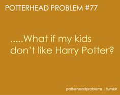 I'm pinning this on my Harry Potter HUMOR board because of how hilarious it is to even consider my kids not liking Harry Potter. They don't like it, they don't get fed. SORRY NOT SORRY FUTURE KIDS