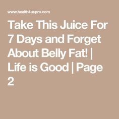 Take This Juice For 7 Days and Forget About Belly Fat!   Life is Good   Page 2