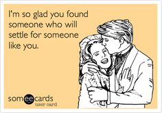 Funny Thinking of You Ecard: I'm so glad you found someone who will settle for someone like you.