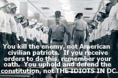 To all Military, Law Enforcement, & Civil Servants: You kill the enemy, NOT American civilian patriots. If you receive orders to do this, remember your oath. You uphold & defend the Constitution, NOT the IDIOTS IN D.C.