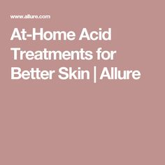 At-Home Acid Treatments for Better Skin | Allure