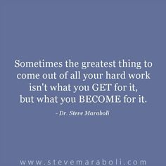 Sometimes the greatest thing to come out of all your hard work isn't what you GET for it, but what you BECOME for it. - Steve Maraboli