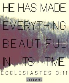 """HE has made everything beautiful in its time"" - Ecclesiastes 3:11 (NKJV) Bible Verse, Bible Quote #Bible #Verse #Quote"