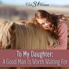 What kind of man do I want for my daughter? A good man who understands the hopes & dreams of a woman. One who will look after her and care about her heart. To My Daughter: A Good Man Is Worth Waiting For ~ Club31Women