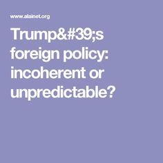 Trump's foreign policy: incoherent or unpredictable?