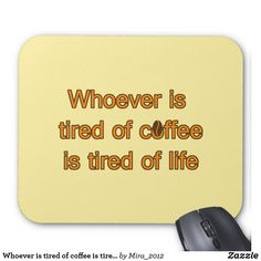 Shop Whoever is tired of coffee slogan - tired of life mouse pad created by Personalize it with photos & text or purchase as is! Coffee Lover Gifts, Coffee Lovers, Coffee Slogans, Custom Mouse Pads, Fun Gifts, Marketing Materials, Tired, Notes, Gifts For Coffee Lovers