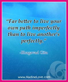 """Far better to live your own path imperfectly than to live another's perfectly."" -Bhagavad Gita"