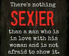 there's nothing SEXIER than a man who is in love with his woman and is not afraid to show it.