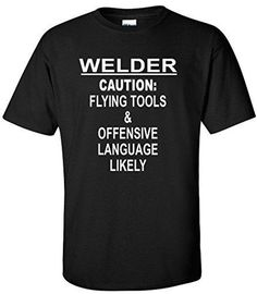 Welder Caution Flying Tools And Explicit Language Likely Welding Funny Shirt