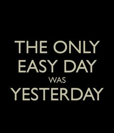 The Only Easy Day Was Yesterday...  http://www.keepcalm-o-matic.co.uk/p/the-only-easy-day-was-yesterday--4/