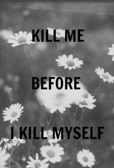 kill me before i kill myself... oh well. i'm already dead on the inside.