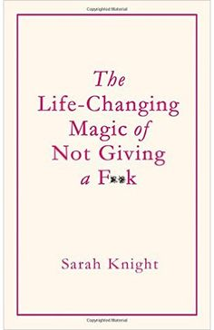 The Life-Changing Magic of Not Giving a F**k - Click to read the post or pin and save for later.