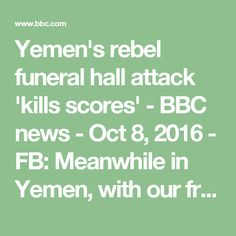 Yemen's rebel funeral hall attack 'kills scores' -  BBC news - Oct 8, 2016 -   FB: Meanwhile in Yemen, with our friends the Saudis: 'The International Committee of the Red Cross (ICRC) said it had prepared 300 body bags.' And as for that 'media coverage'? I'm not holding my breath.  TFF-Transnational Foundation for Peace and Future Research 21 mins ·  BREAKING: #Yemen May this horrific crime help the media to finally give this war the coverage it deserves .
