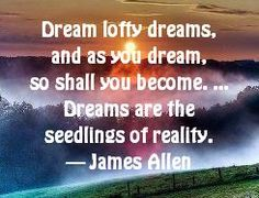 Dream big dreams, lofty dreams - the seedlings of your reality.