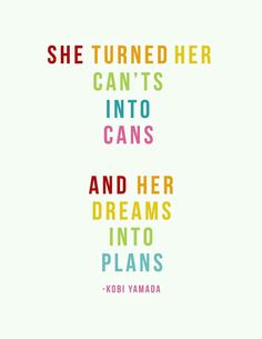 """She turned her can'ts into cans, and her dreams into plans."" -Kobi Yamada"
